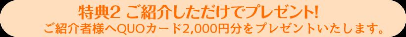 特典2 ご紹介しただけでプレゼント!ご紹介者様へ2,000円をプレゼントいたします。