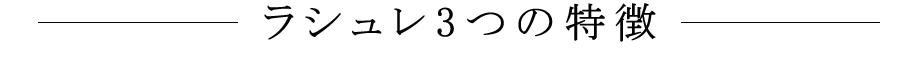 ラシュレスタイル3つの特徴