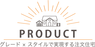 PRODUCT INFOMATION グレード × スタイルで実現する注文住宅